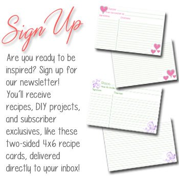 Are you ready to be inspired? Sign up for our newsletter!  You'll receive recipes, DIY projects, and subscriber exclusives, like these two-sided 4x6 recipe  cards, delivered directly to your inbox!
