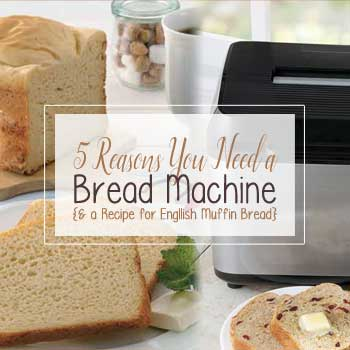 4 Reasons You Need a Bread Machine and a recipe for English Muffin Bread